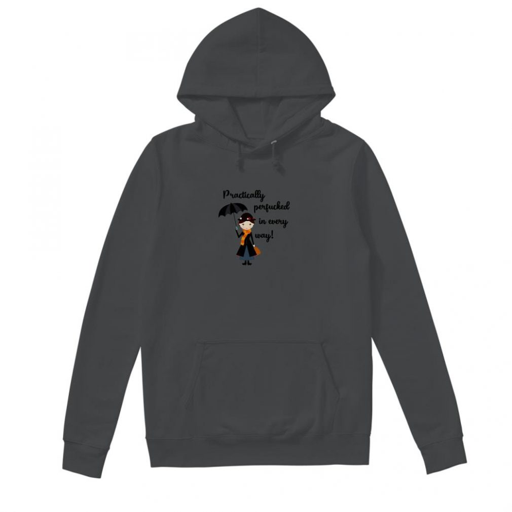 Practically perfucked in every way shirt hoodie