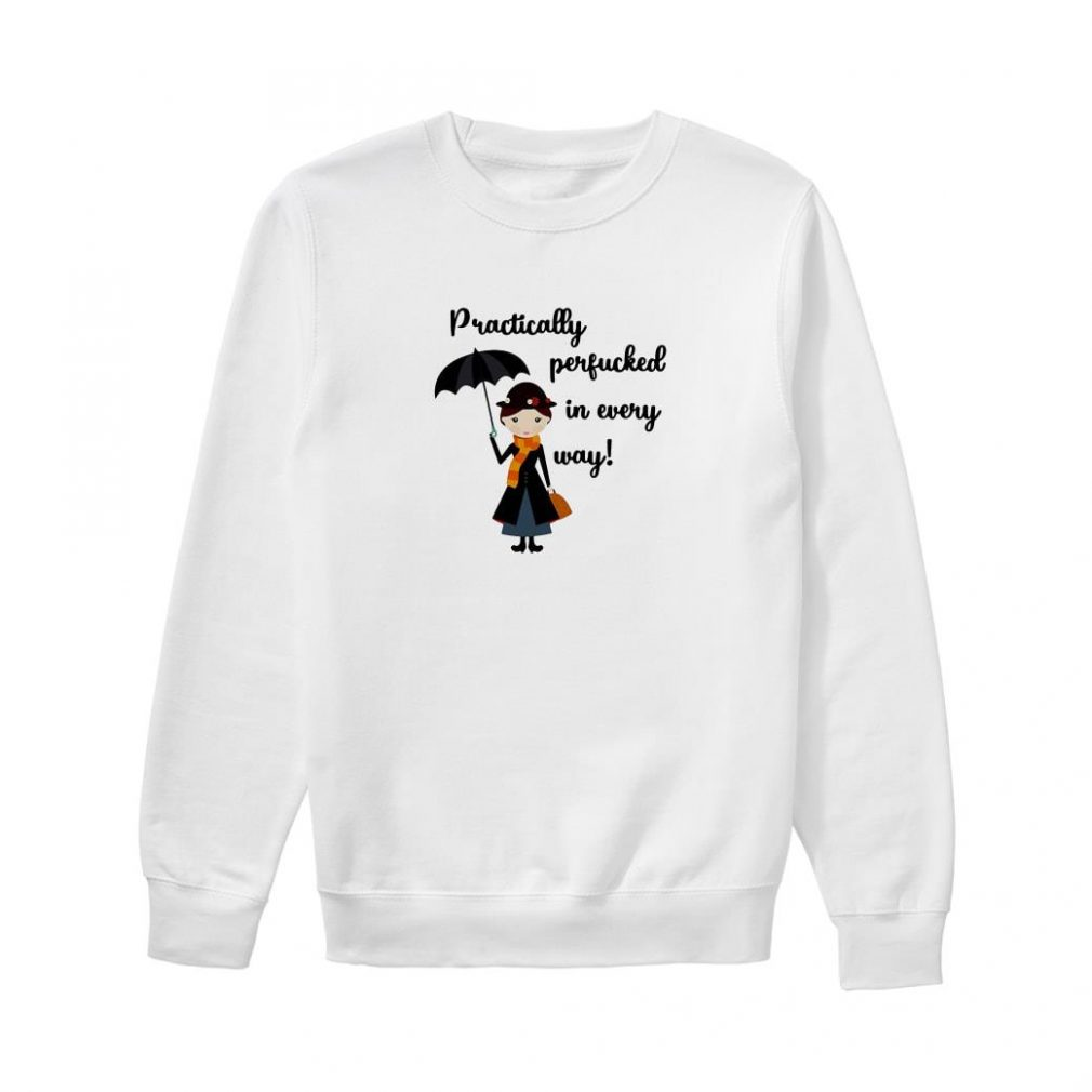 Practically perfucked in every way shirt sweater