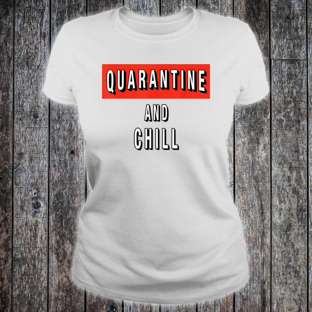 Quarantine and Chill Virus Shirt ladies tee