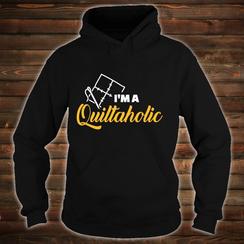 Quilting I am a Quiltaholic Shirt hoodie