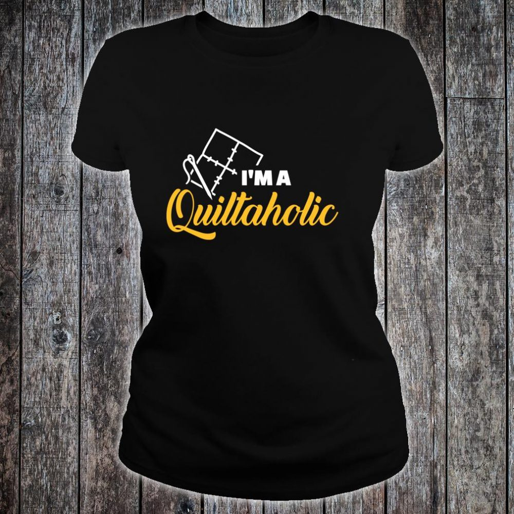 Quilting I am a Quiltaholic Shirt ladies tee
