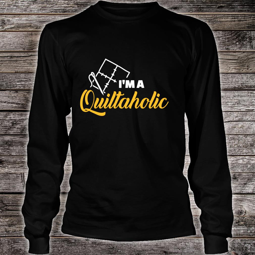 Quilting I am a Quiltaholic Shirt long sleeved