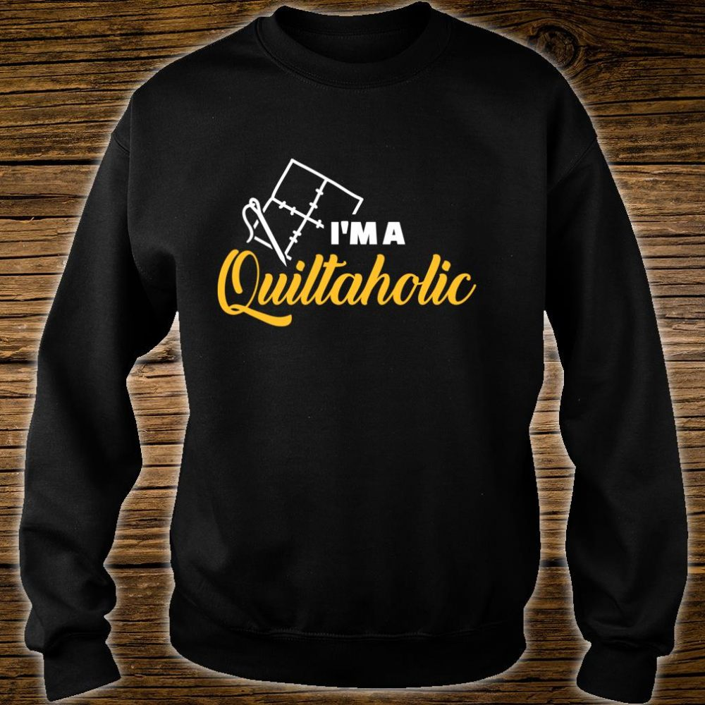 Quilting I am a Quiltaholic Shirt sweater