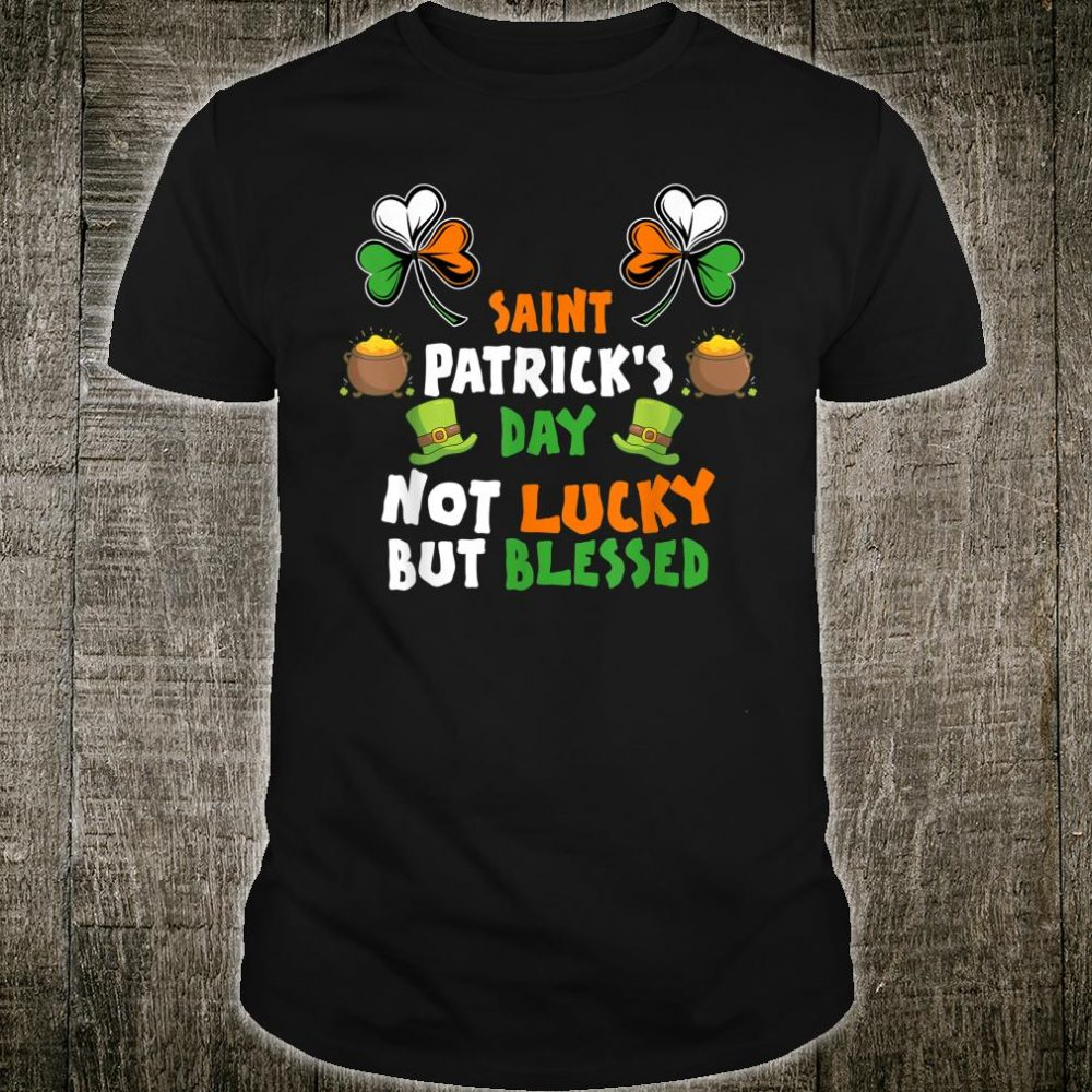 Saint patrick's day not lucky but blessed Shirt