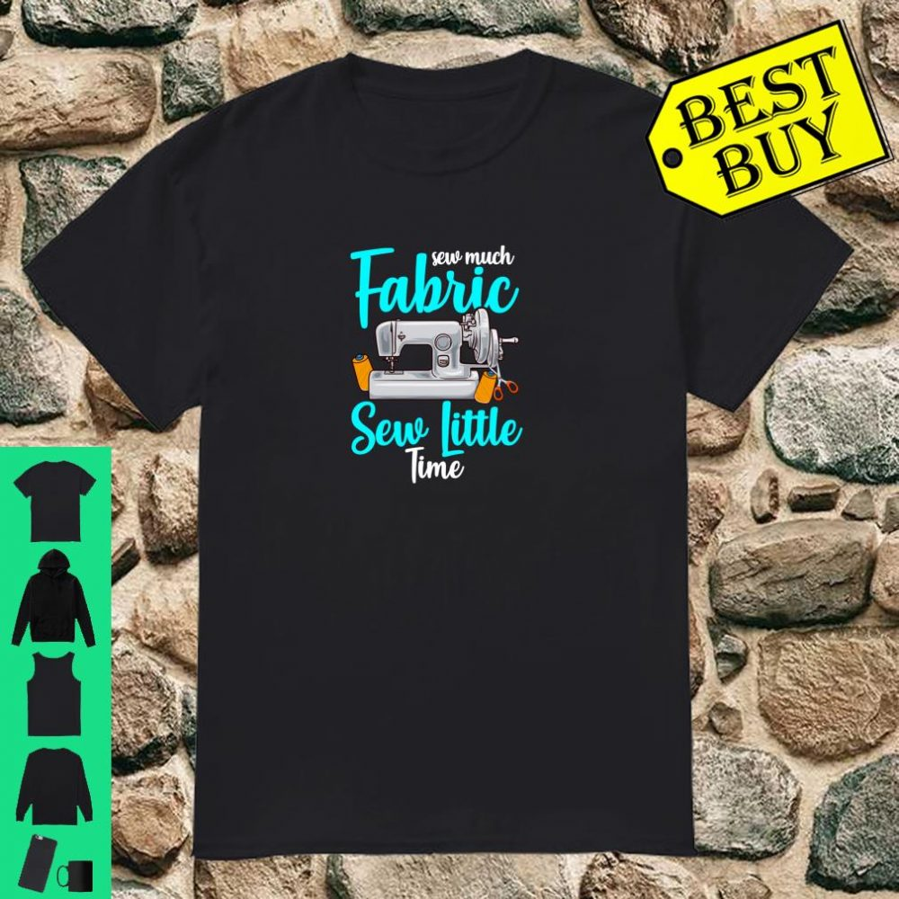 Sewing Sew Much Fabric Sew Little Time Gift For Sewers Shirt