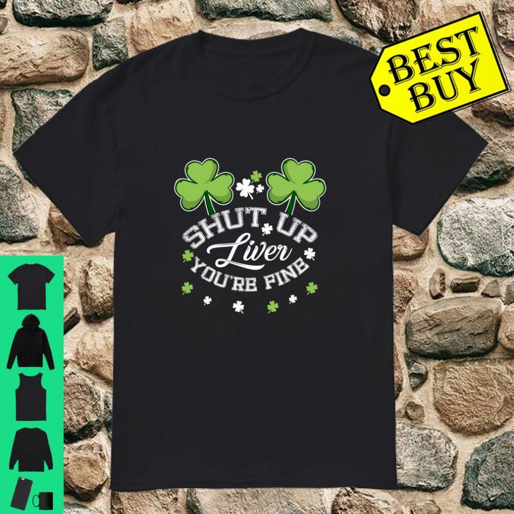 Shut Up Liver You are Fine St Patricks Day Shirt