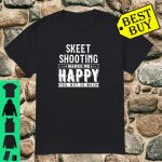 Skeet Shooting Makes Me Happy You Not So Much Shirt