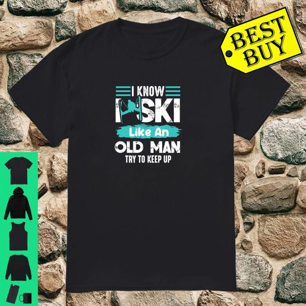 Ski Coolest Gift I Know I Ski Like An Old Man Try To Keep Up shirt