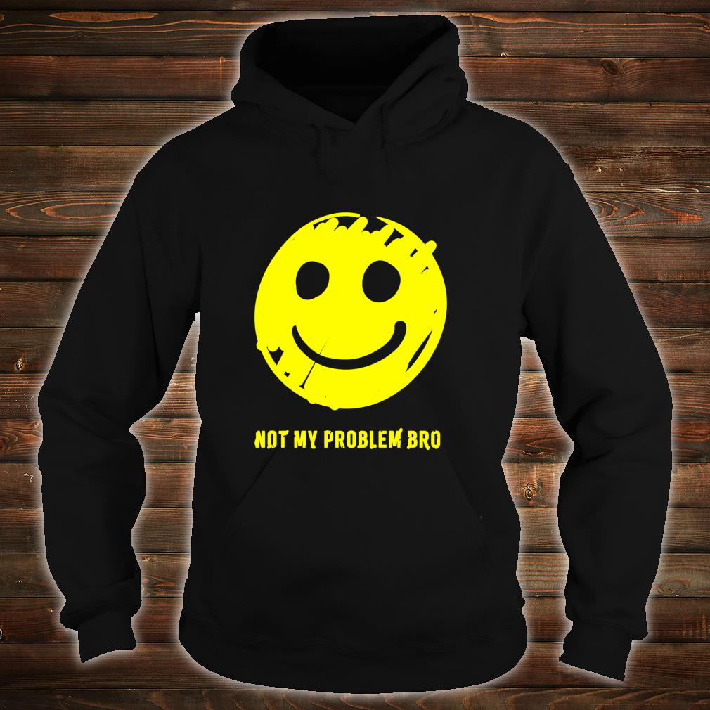 Smiley Face Not My Problem Bro Shirt hoodie