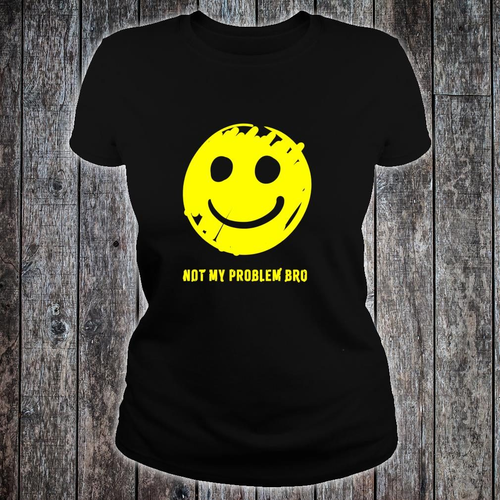 Smiley Face Not My Problem Bro Shirt ladies tee