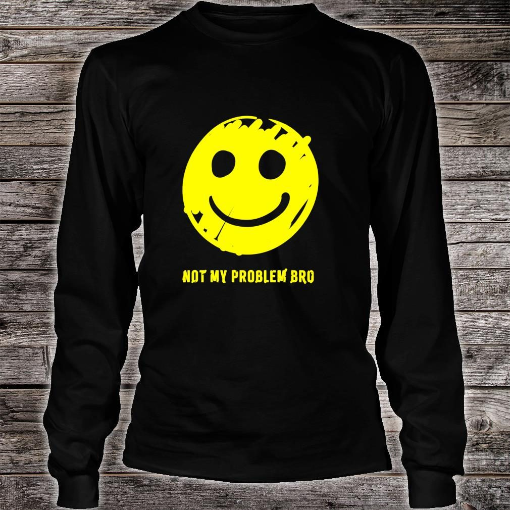 Smiley Face Not My Problem Bro Shirt long sleeved