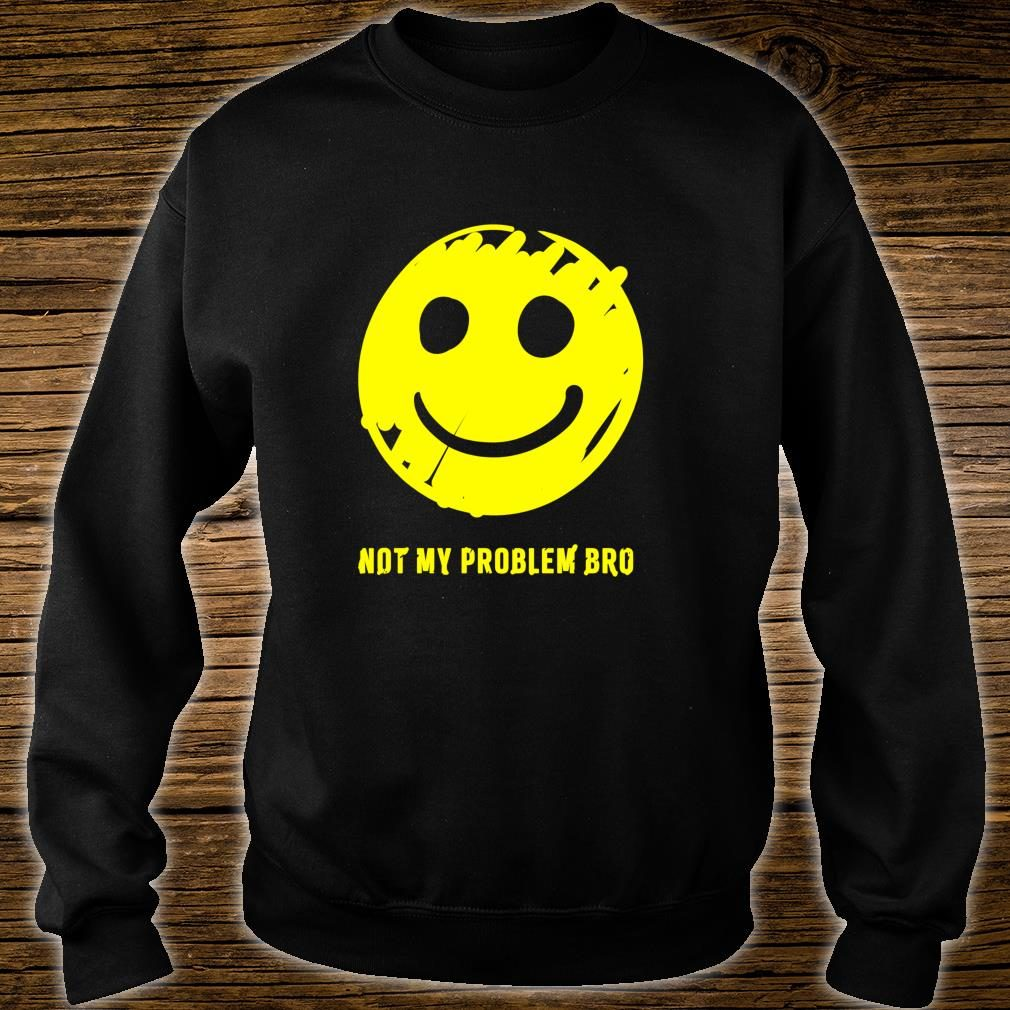 Smiley Face Not My Problem Bro Shirt sweater