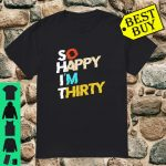 So Happy I'm Thirty 30 Years Old Birthday Surprise Party Shirt