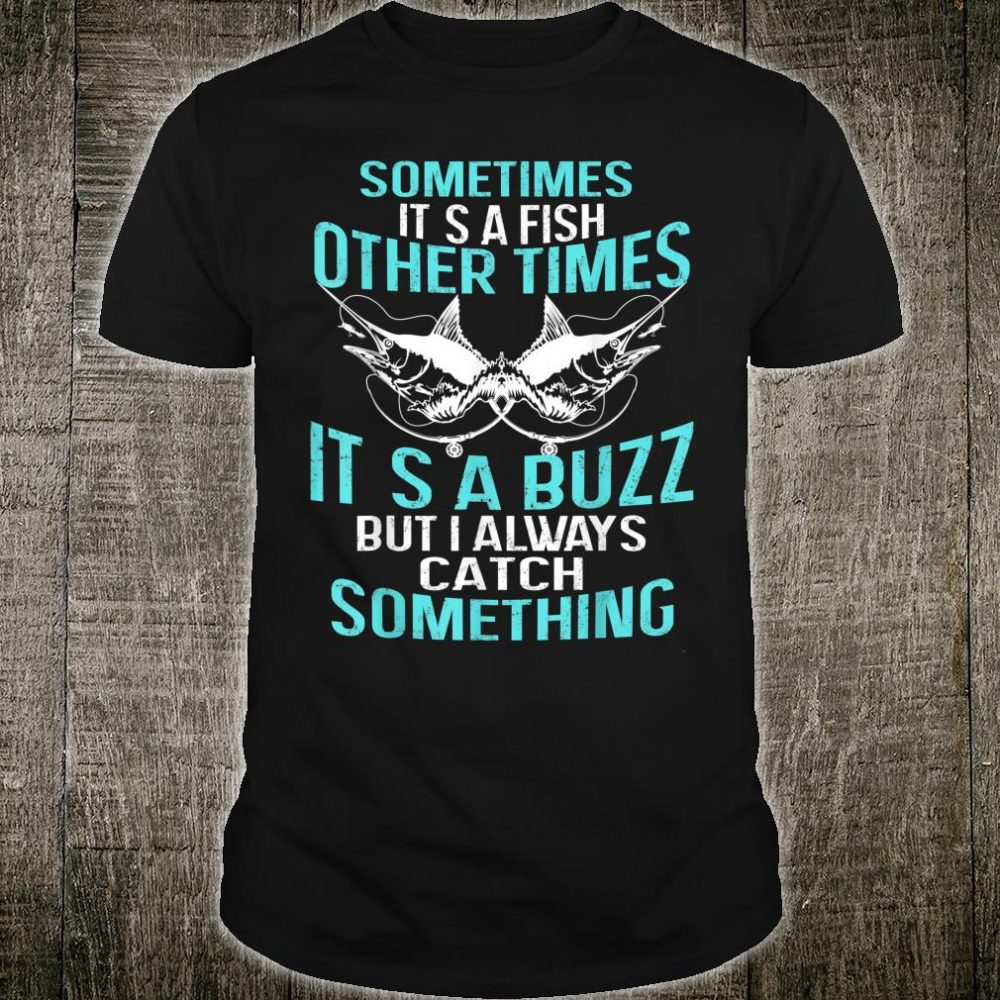 Some times It's A Buzz But I Always Catch Some thing Shirt