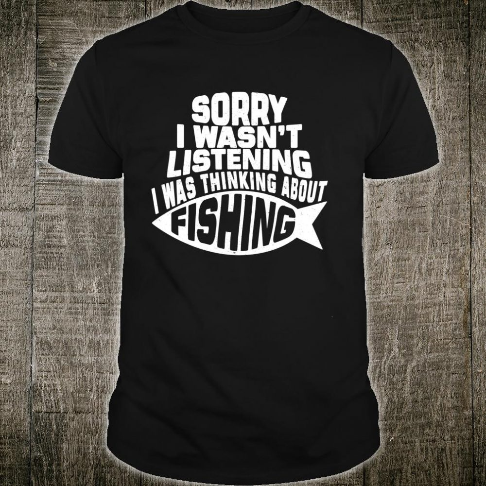 Sorry I Wasn't Listening I Was Thinking About Fishing Shirt