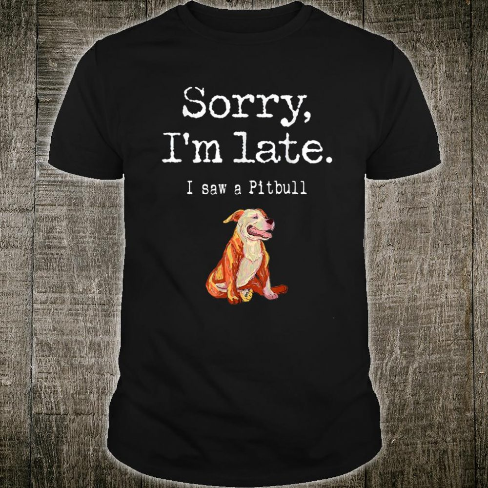 Sorry I'm Late I Saw A Dog Pitbull Dog Shirt