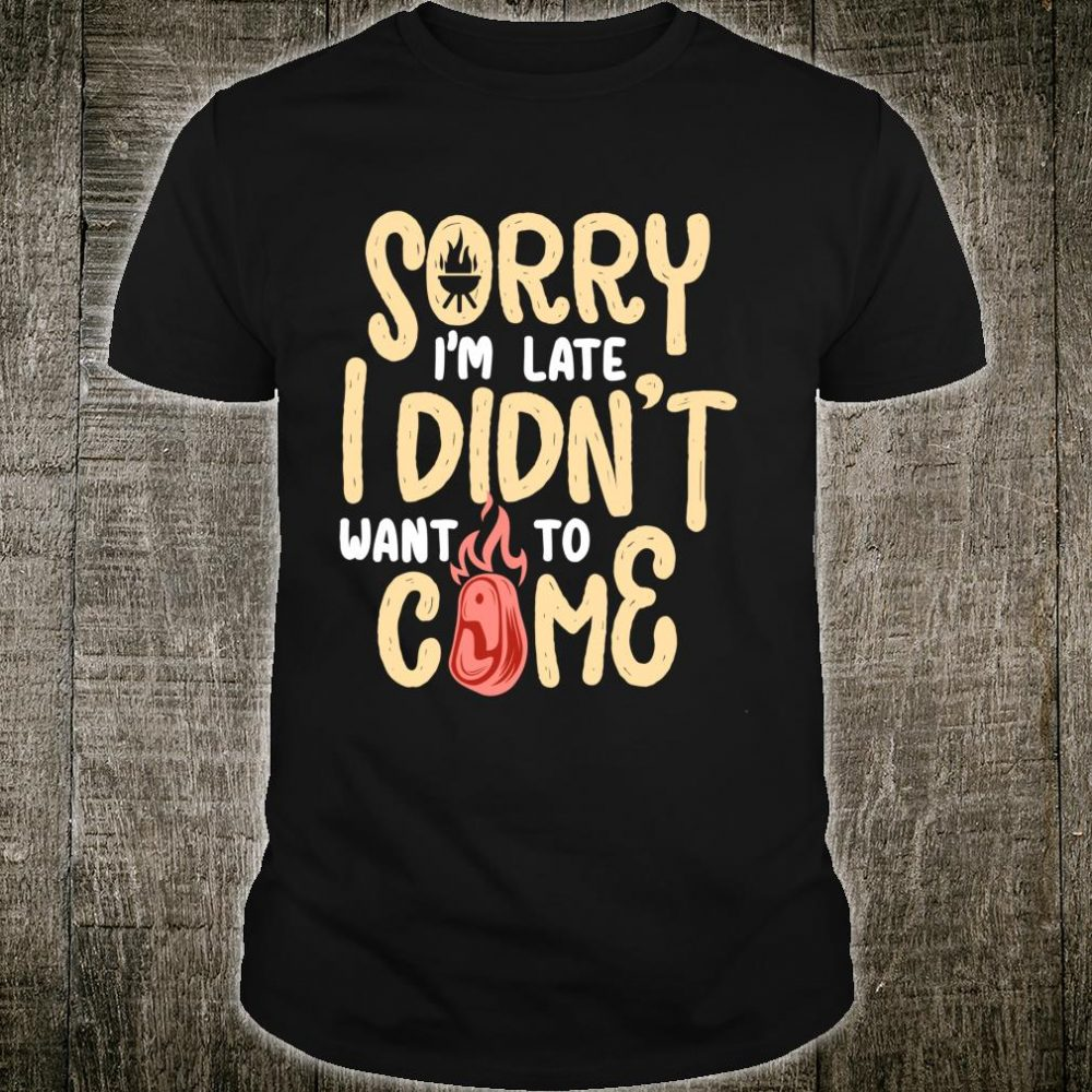 Sorry Im late I didnt want to come bbq grill grilling Shirt