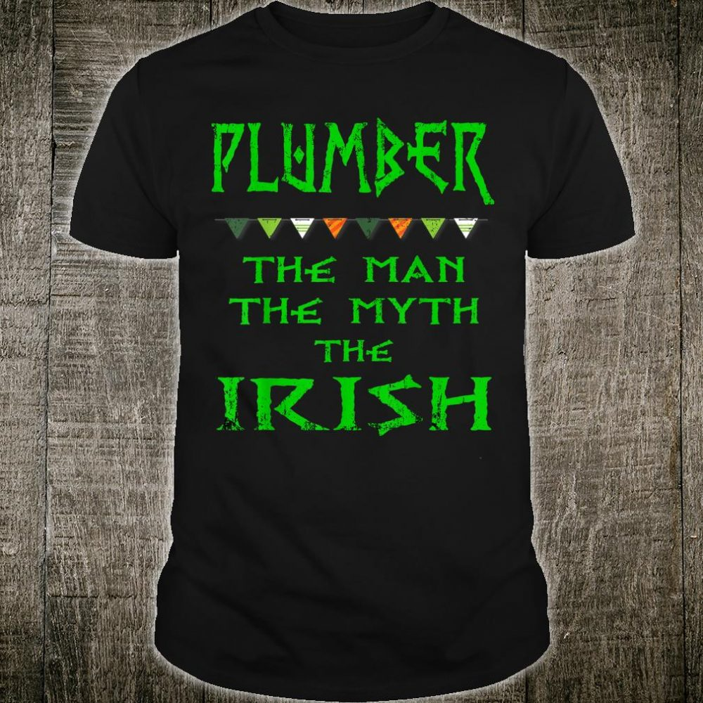 St Patrick's Day Plumber The Man The Myth The Irish Shirt