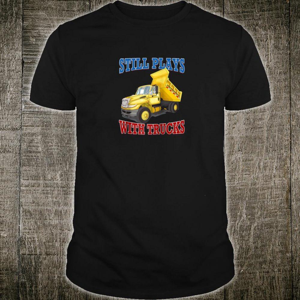 Still Plays With Trucks Dumptruck Construction Novelty Shirt