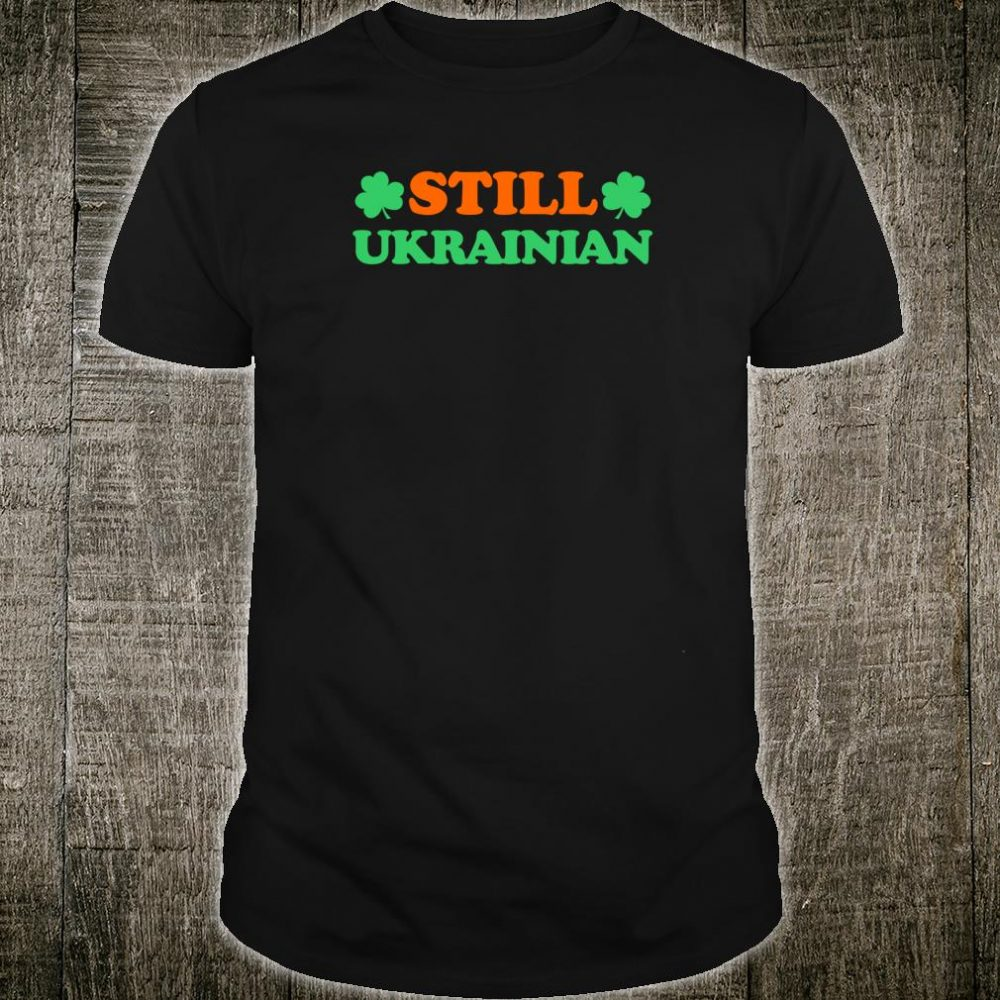 Still Ukrainian With Shamrock Saint Patricks Day Shirt