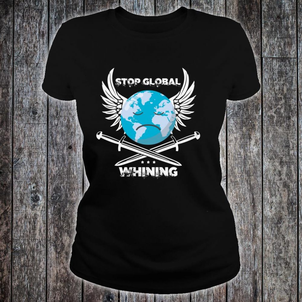 Stop Global Whining Earth Day climate change Novelty Shirt ladies tee