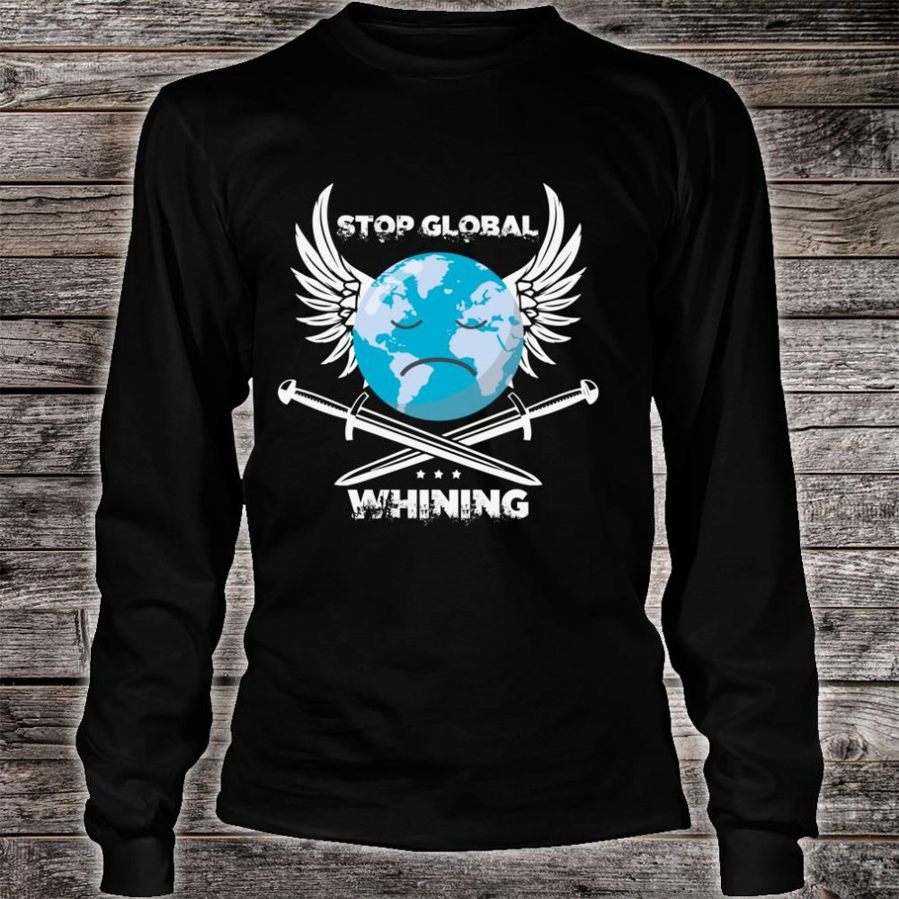 Stop Global Whining Earth Day climate change Novelty Shirt long sleeved