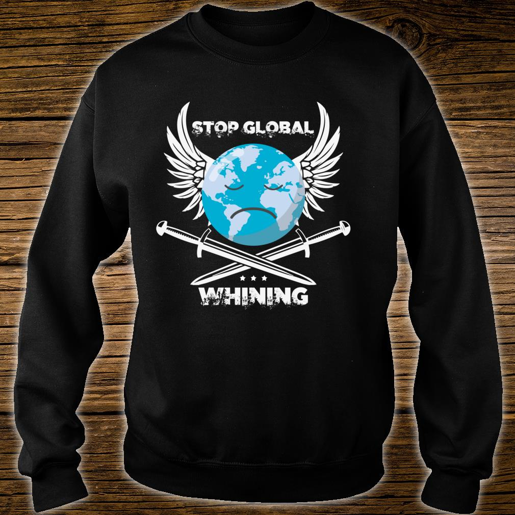 Stop Global Whining Earth Day climate change Novelty Shirt sweater