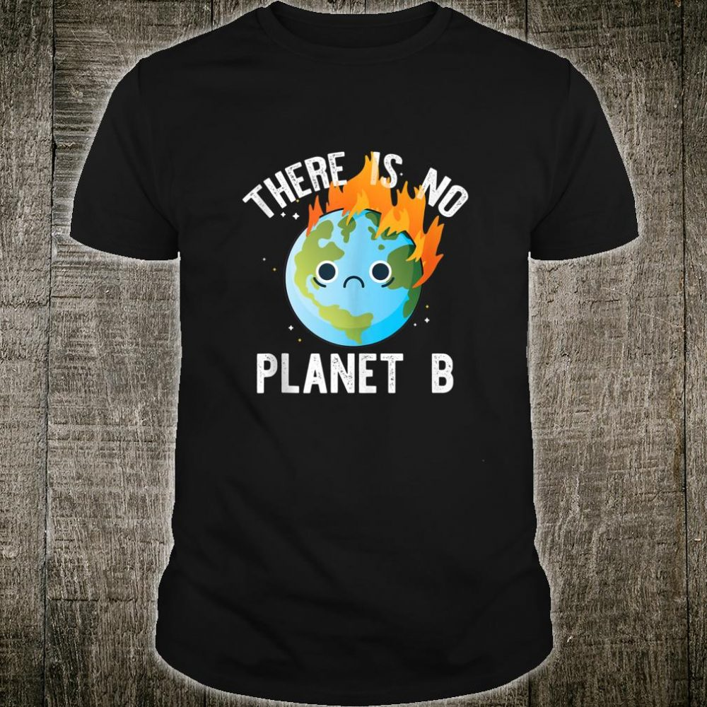 THERE IS NO PLANET B Sad Earth on Fire Climate Change Meme Shirt