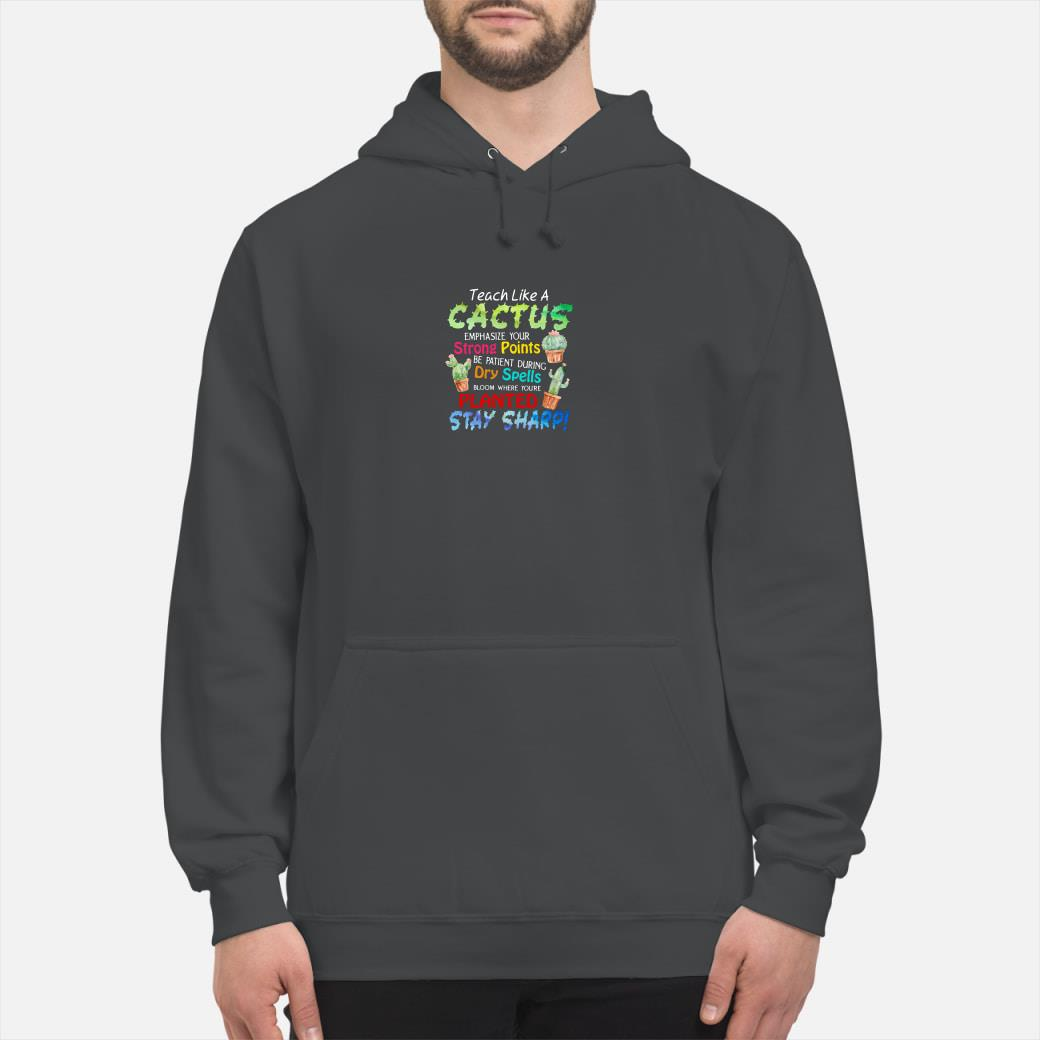Teach like a cactus emphasize your strong points be patient during dry spells shirt hoodie