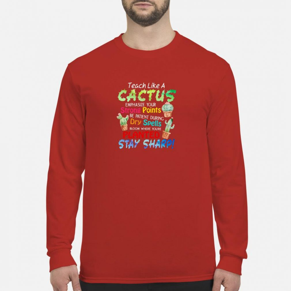 Teach like a cactus emphasize your strong points be patient during dry spells shirt long sleeved