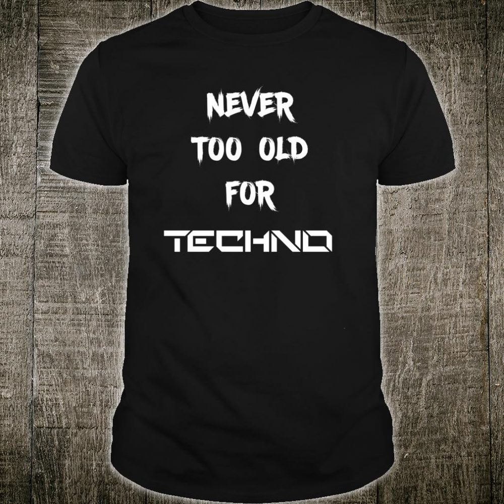 Techno Shirt Never too Old for Techno Shirt