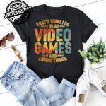 That's What I Do I Play Video Game and I Know Things Gaming shirt
