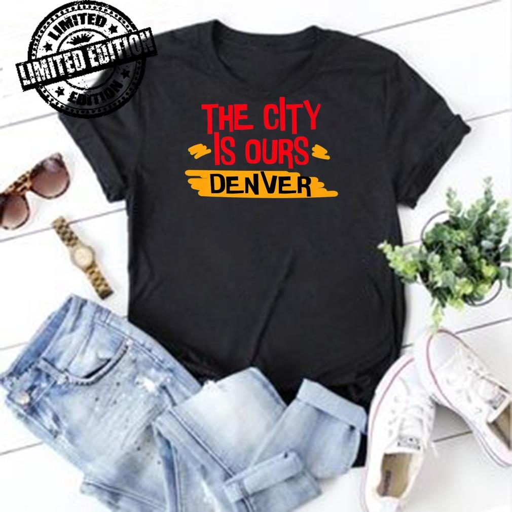 The City Is Ours Denver city shirt