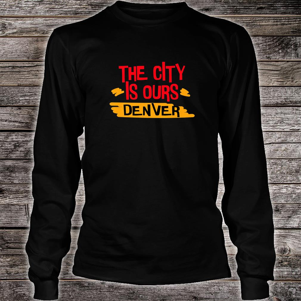 The City Is Ours Denver city shirt long sleeved