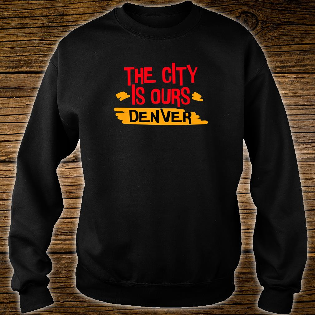 The City Is Ours Denver city shirt sweater