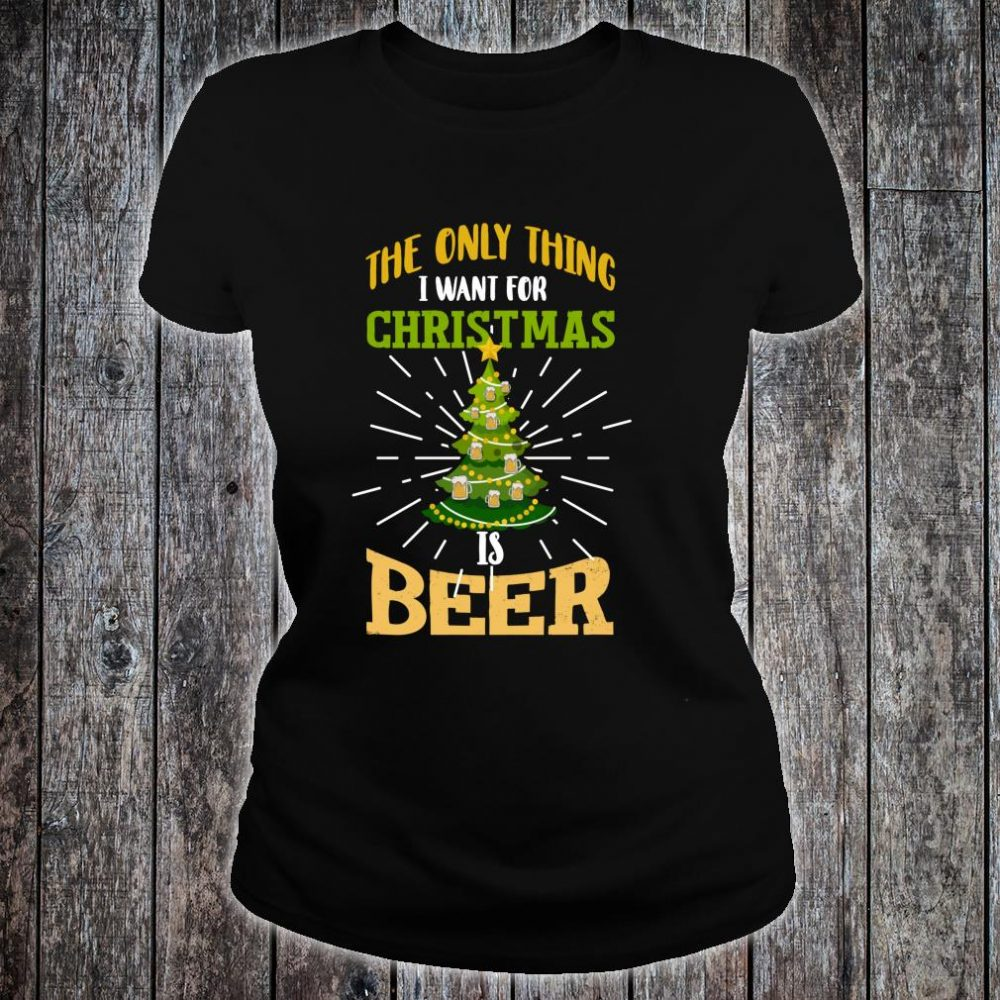 The Only Thing I Want For Christmas Is Beer Shirt ladies tee