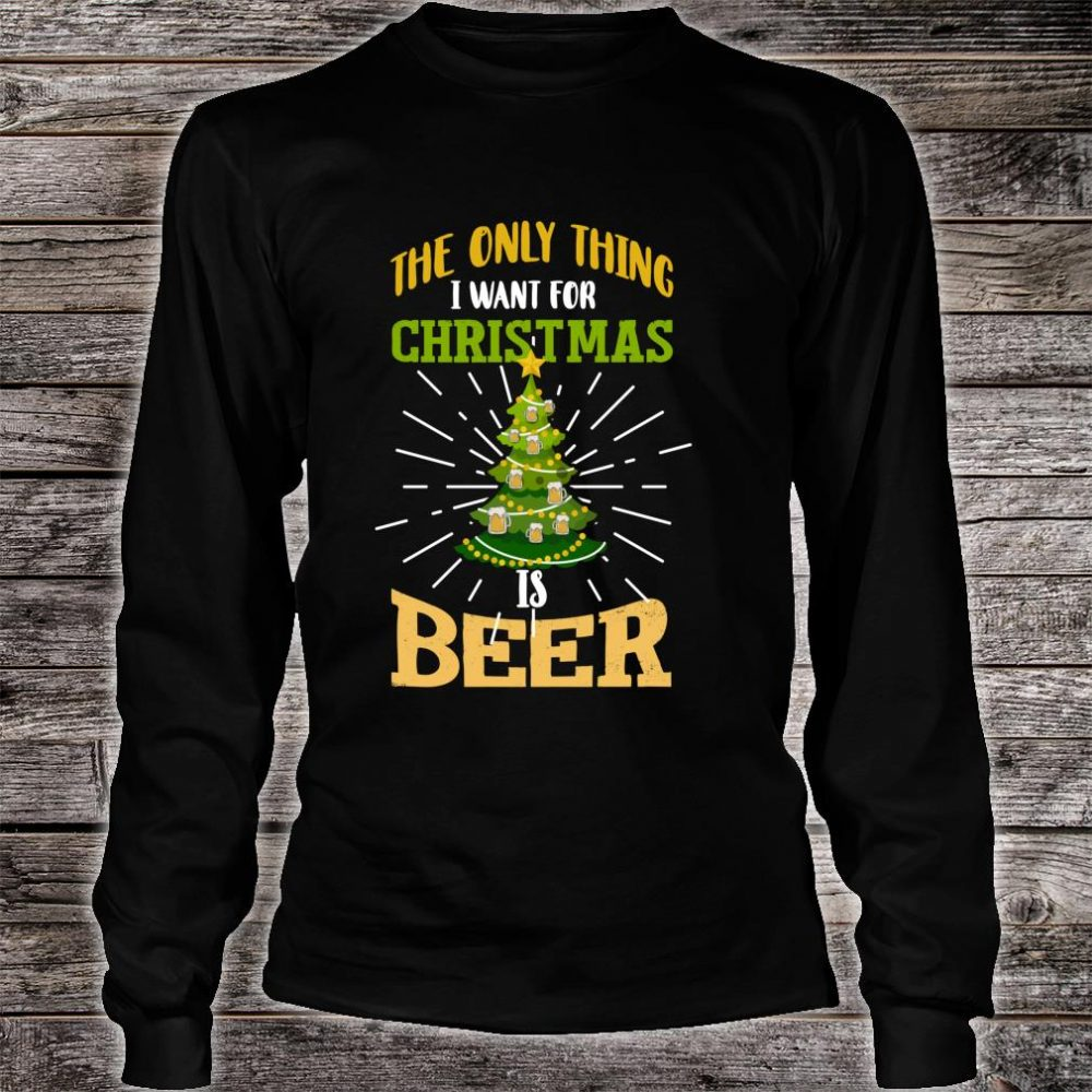 The Only Thing I Want For Christmas Is Beer Shirt long sleeved