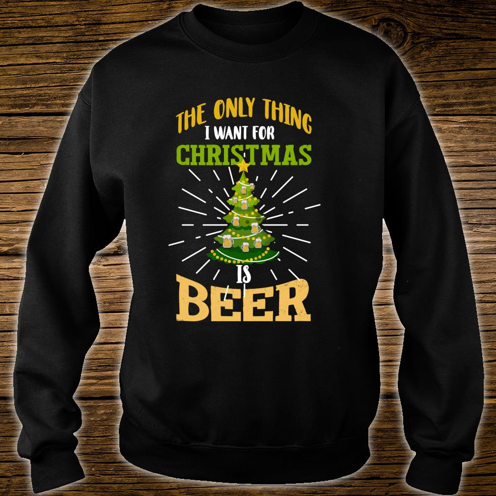 The Only Thing I Want For Christmas Is Beer Shirt sweater