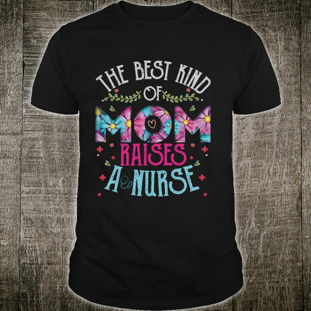 The best kind of mom raises a nurse Cute Flowers mothers day Shirt