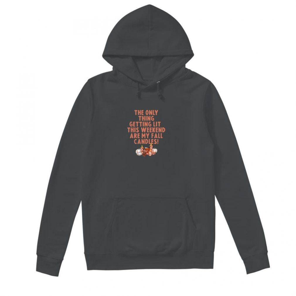 The only thing getting lit this weekend are my fall candles shirt hoodie