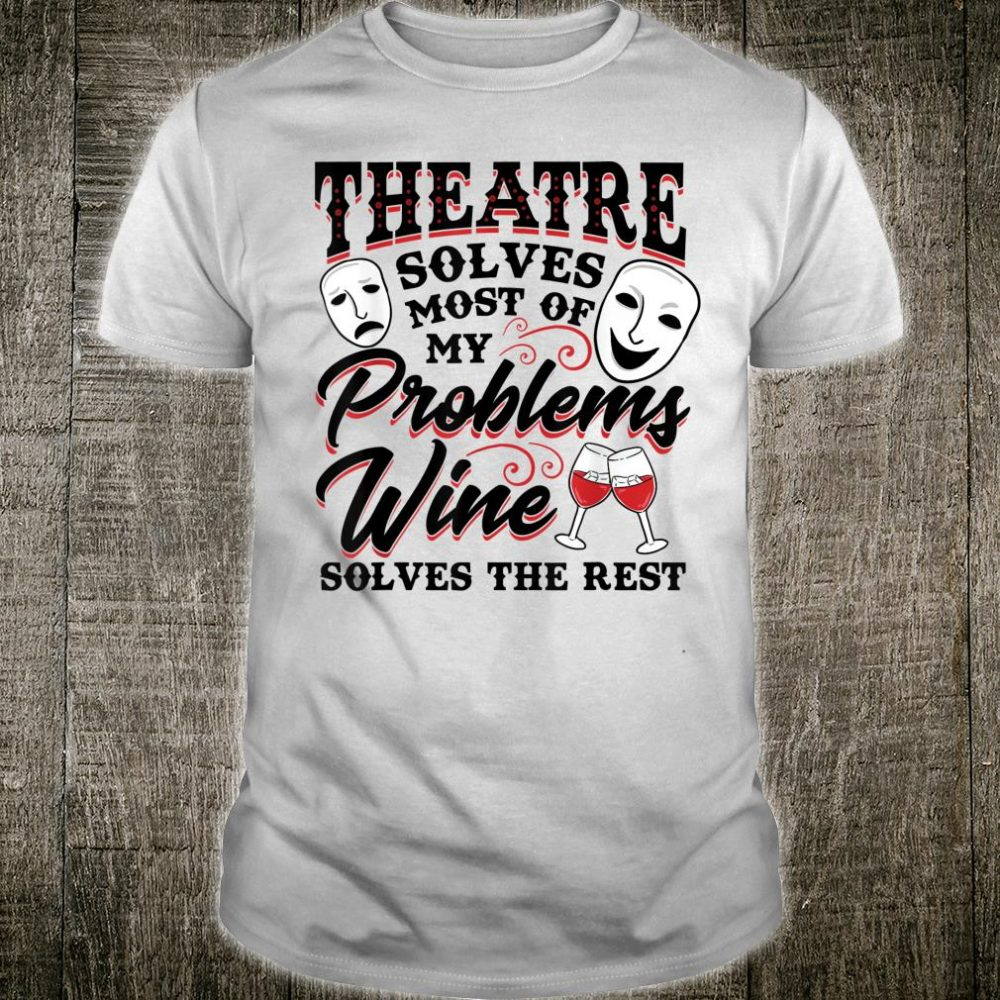 Theatre Solves Most of My Problems Wine Solves the Rest Shirt