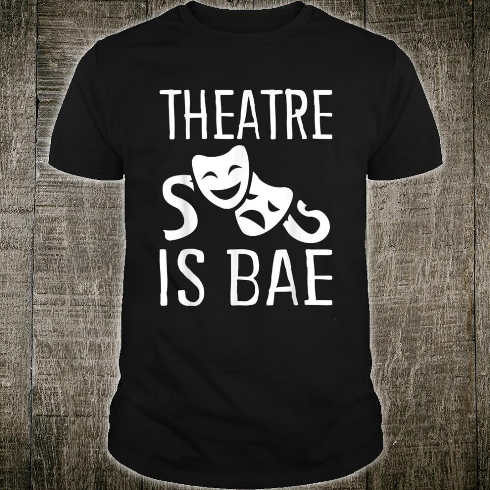 Theatre is Bae Theatre Shirt