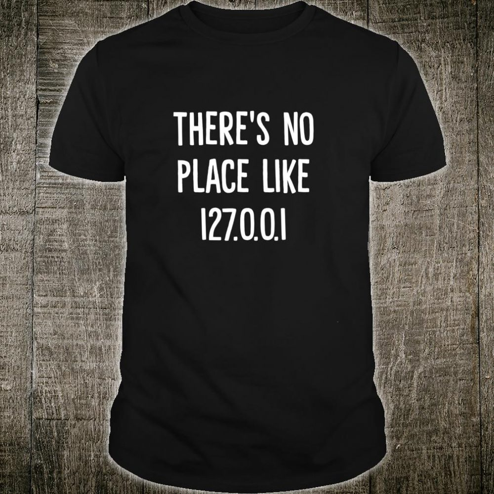 There's No Place Like 127.0.0.1 Shirt