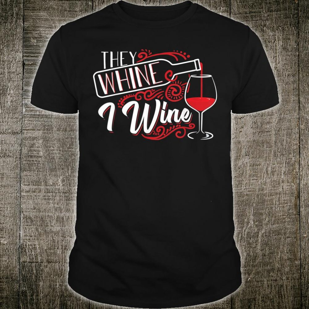 They Whine I Wine Cute Alcohol Loving Drinker Shirt