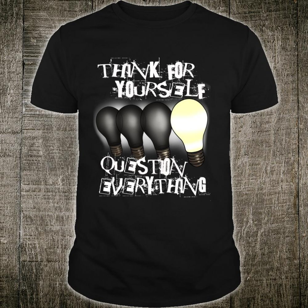 Think For Yourself, Question Everything Individualism Shirt