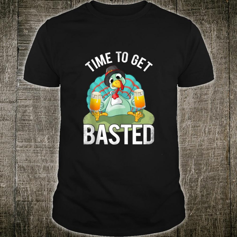 Time To Get Basted Beer And Thanksgiving Turkey Shirt