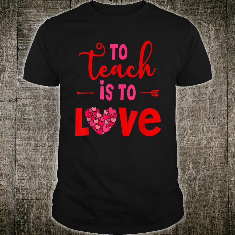To Teach Is To Love Valentines Day eachers Shirt