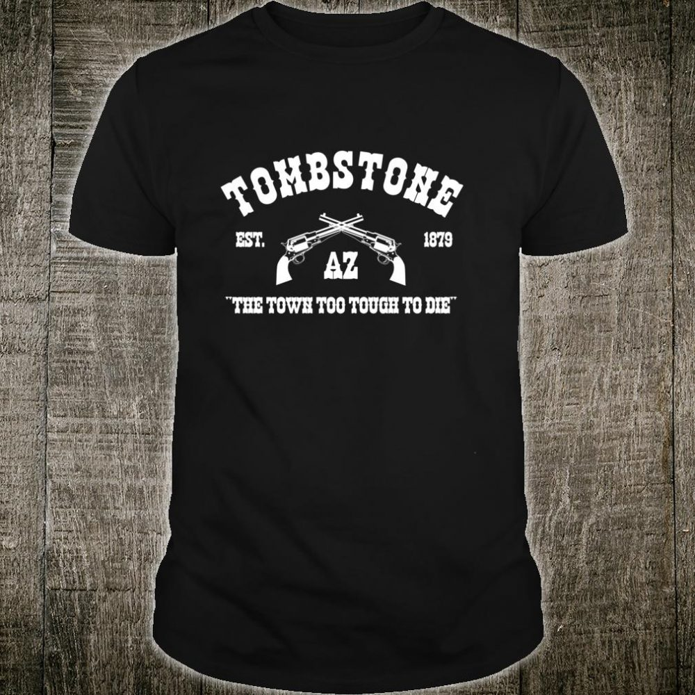 Tombstone AZ Est. 1879 The Town Too Touch To Die Shirt