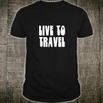 Travel Gift Live To Travel Quote Vacation Road Trip Shirt