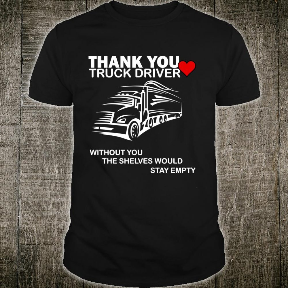 Truck driver without you, the shelves would stay empty Shirt